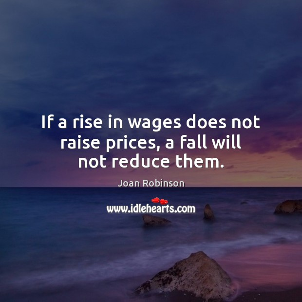 If a rise in wages does not raise prices, a fall will not reduce them. Joan Robinson Picture Quote
