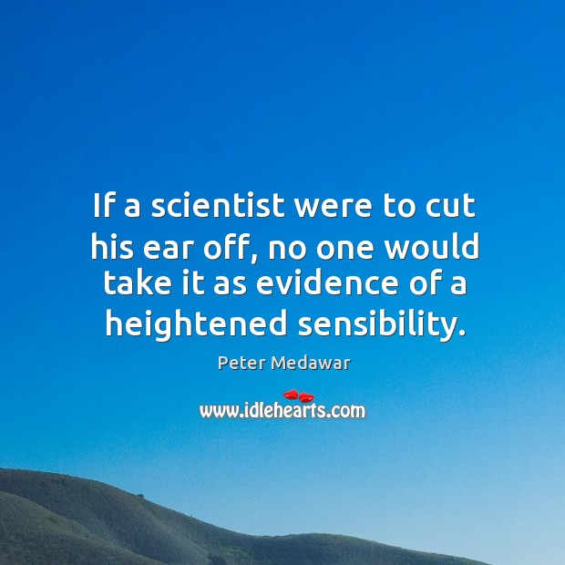 If a scientist were to cut his ear off, no one would Image
