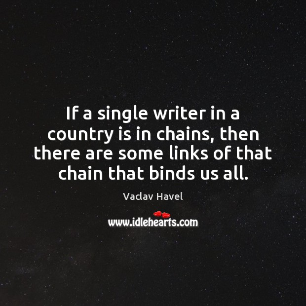 If a single writer in a country is in chains, then there Image