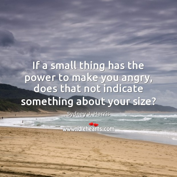 If a small thing has the power to make you angry, does Image