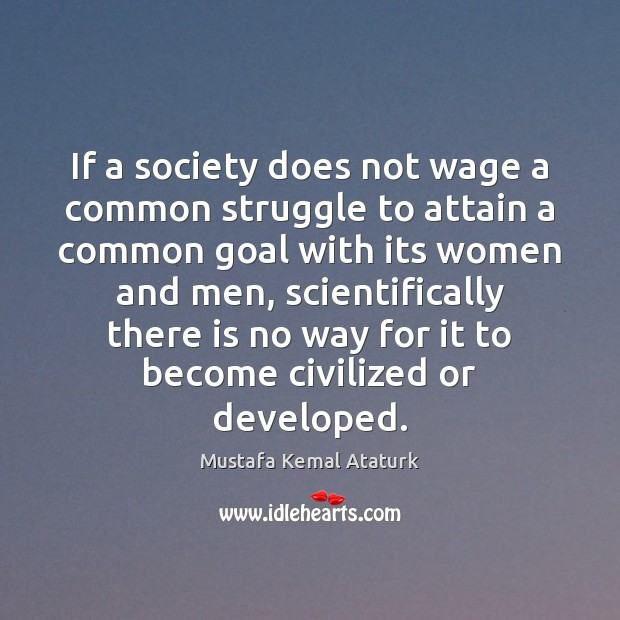 If a society does not wage a common struggle to attain a Mustafa Kemal Ataturk Picture Quote