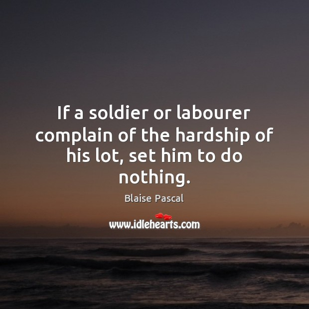 If a soldier or labourer complain of the hardship of his lot, set him to do nothing. Image