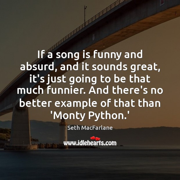 If a song is funny and absurd, and it sounds great, it's Seth MacFarlane Picture Quote