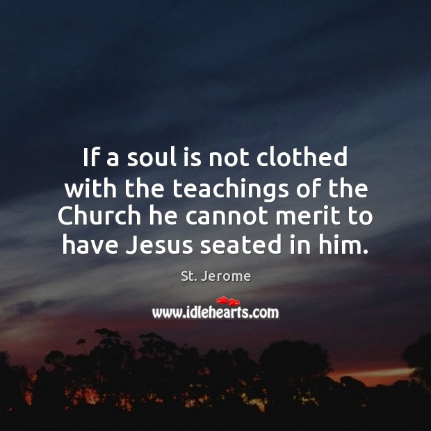 If a soul is not clothed with the teachings of the Church St. Jerome Picture Quote