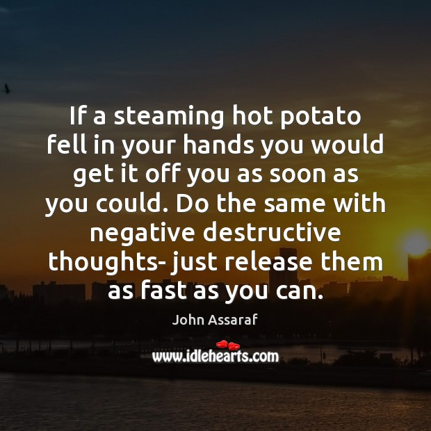 John Assaraf Picture Quote image saying: If a steaming hot potato fell in your hands you would get