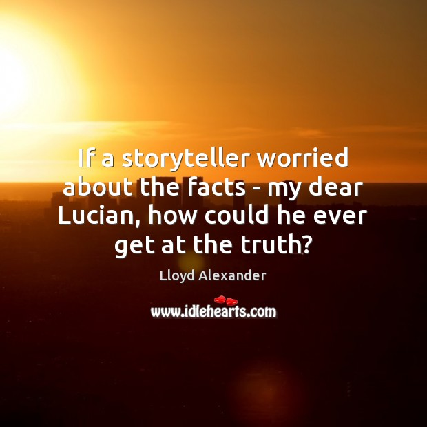If a storyteller worried about the facts – my dear Lucian, how Lloyd Alexander Picture Quote