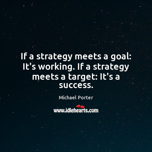 If a strategy meets a goal: It's working. If a strategy meets a target: It's a success. Michael Porter Picture Quote