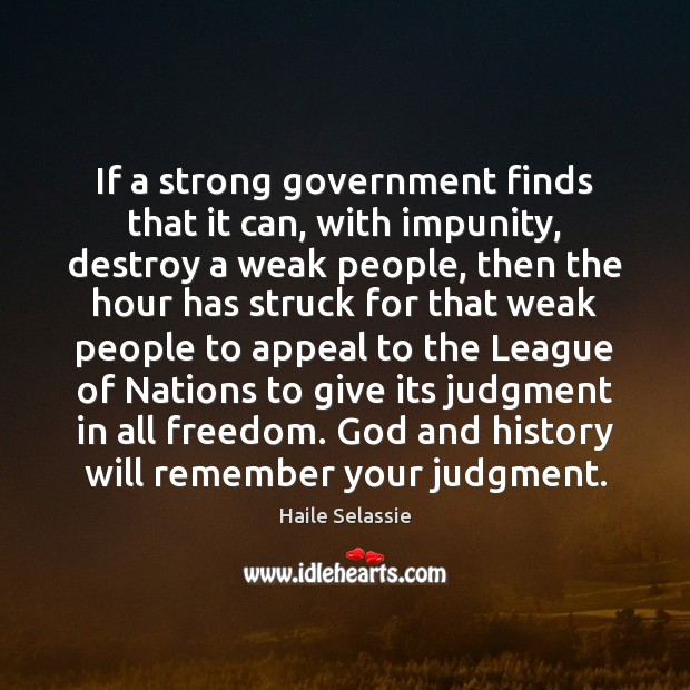 If a strong government finds that it can, with impunity, destroy a Haile Selassie Picture Quote