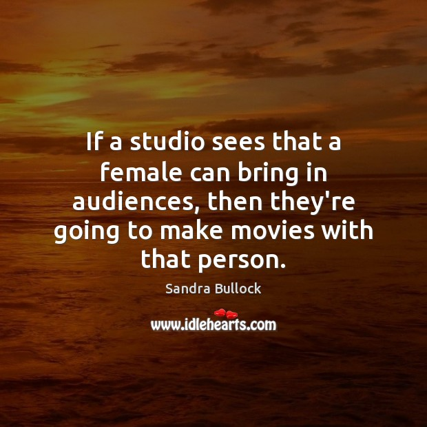 If a studio sees that a female can bring in audiences, then Sandra Bullock Picture Quote
