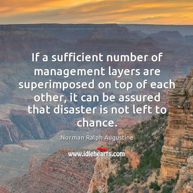 If a sufficient number of management layers are superimposed on top of each other Norman Ralph Augustine Picture Quote