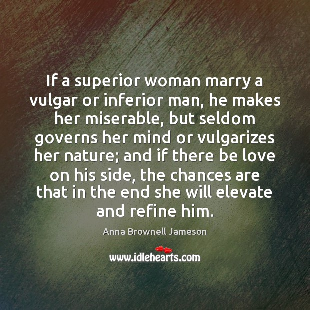Image, If a superior woman marry a vulgar or inferior man, he makes