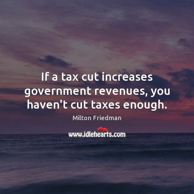 Image, If a tax cut increases government revenues, you haven't cut taxes enough.