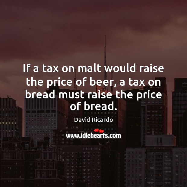 If a tax on malt would raise the price of beer, a David Ricardo Picture Quote