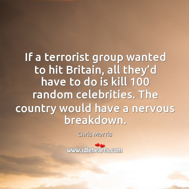 If a terrorist group wanted to hit britain, all they'd have to do is kill 100 random celebrities. Image
