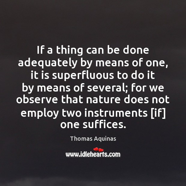 If a thing can be done adequately by means of one, it Thomas Aquinas Picture Quote