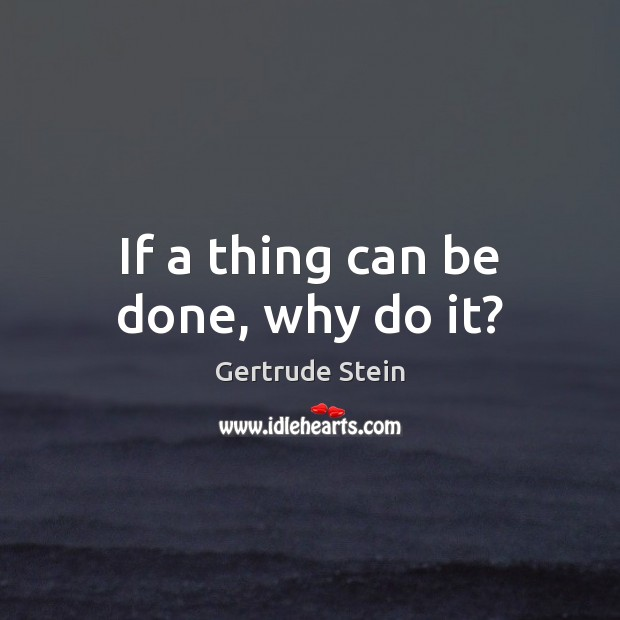 If a thing can be done, why do it? Image