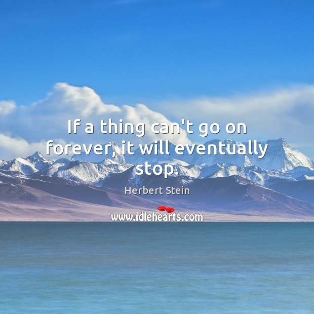 If a thing can't go on forever, it will eventually stop. Image