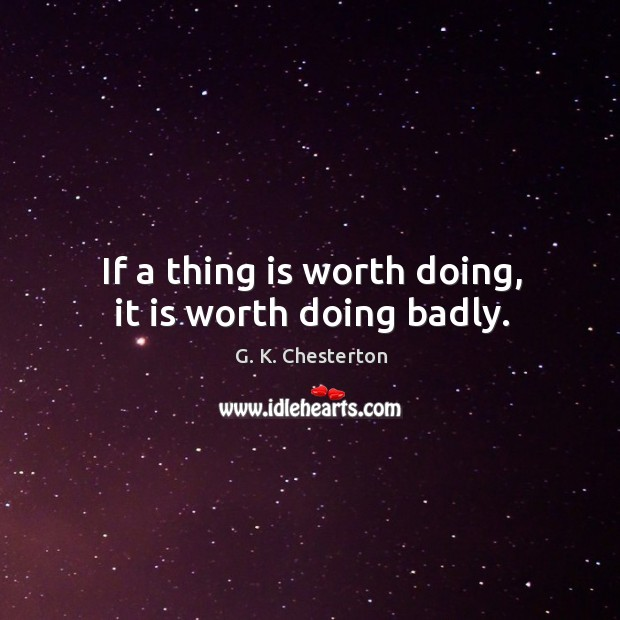 If a thing is worth doing, it is worth doing badly. G. K. Chesterton Picture Quote