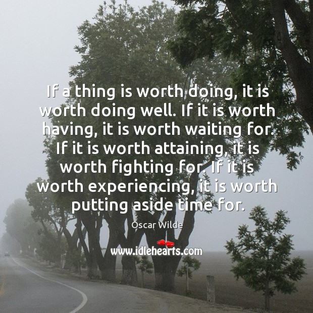 If a thing is worth doing, it is worth doing well. If Image