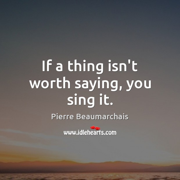 If a thing isn't worth saying, you sing it. Image