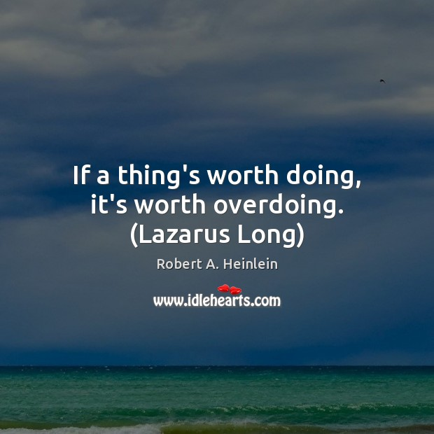 If a thing's worth doing, it's worth overdoing. (Lazarus Long) Robert A. Heinlein Picture Quote
