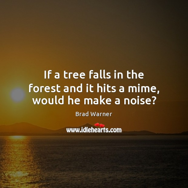 If a tree falls in the forest and it hits a mime, would he make a noise? Brad Warner Picture Quote