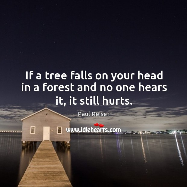 If a tree falls on your head in a forest and no one hears it, it still hurts. Paul Reiser Picture Quote