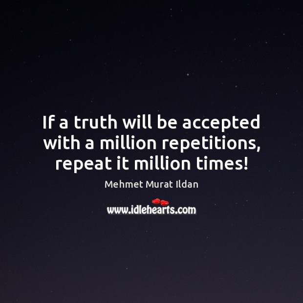 Image, If a truth will be accepted with a million repetitions, repeat it million times!