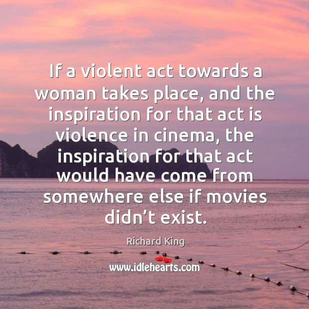 If a violent act towards a woman takes place, and the inspiration for that act is violence in cinema Image