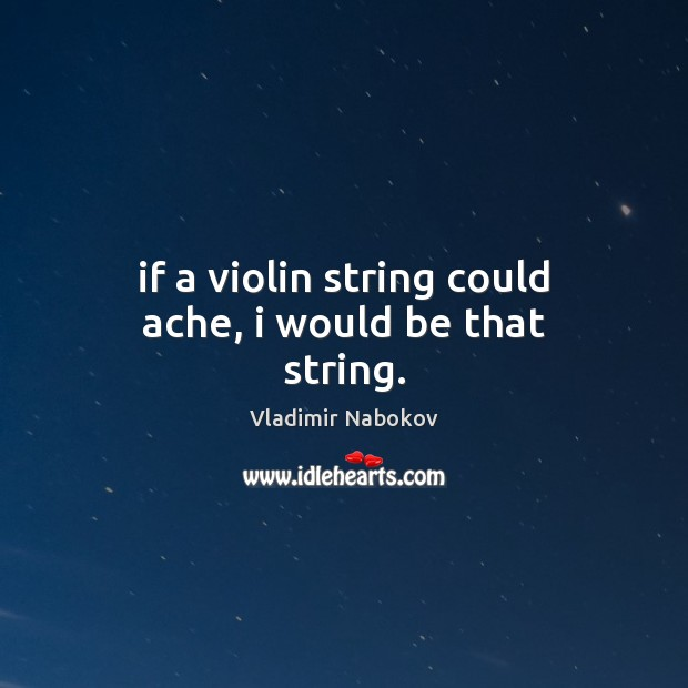 If a violin string could ache, i would be that string. Vladimir Nabokov Picture Quote