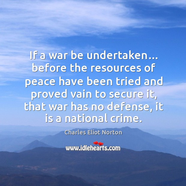 If a war be undertaken… before the resources of peace have been tried and proved vain to secure it Image