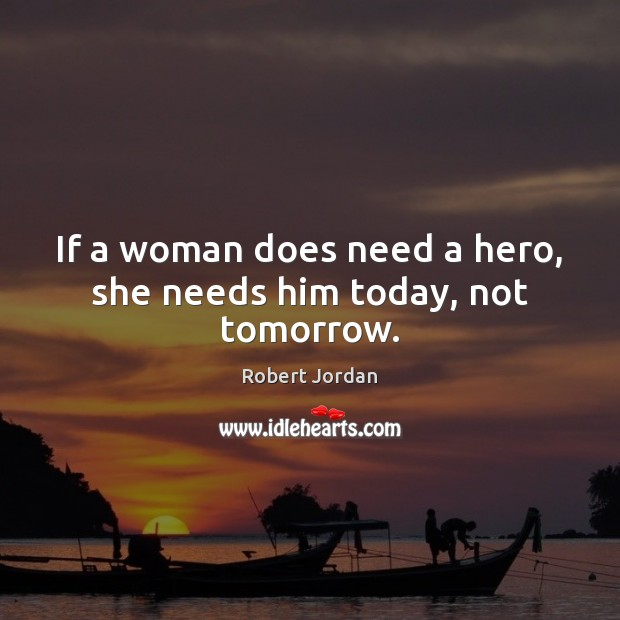 Image, If a woman does need a hero, she needs him today, not tomorrow.