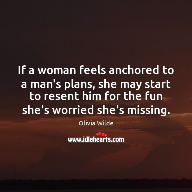 If a woman feels anchored to a man's plans, she may start Image