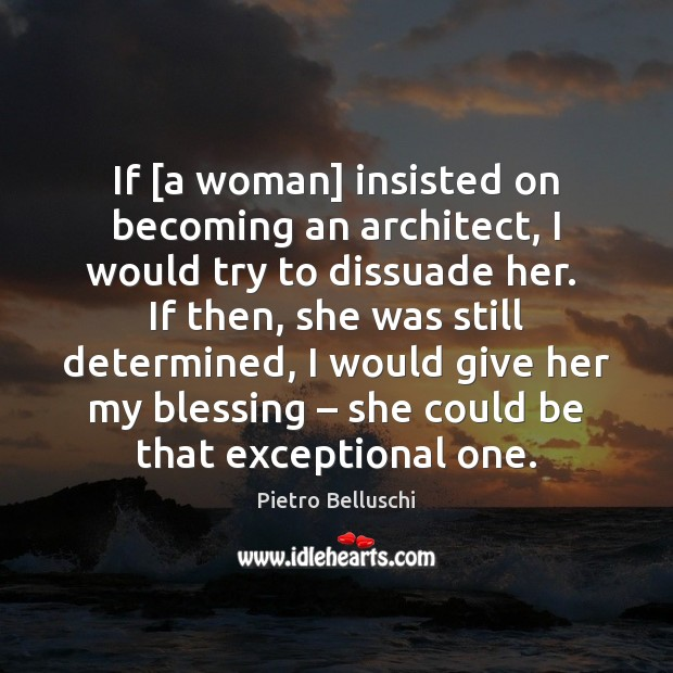 If [a woman] insisted on becoming an architect, I would try to Image