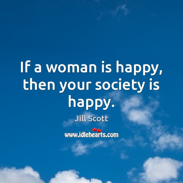 If a woman is happy, then your society is happy. Jill Scott Picture Quote