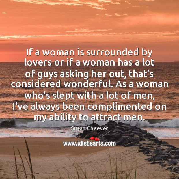 If a woman is surrounded by lovers or if a woman has Susan Cheever Picture Quote