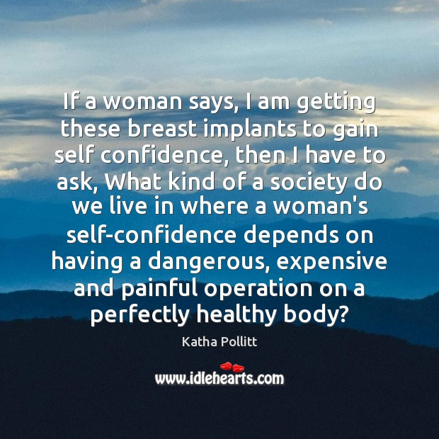 If a woman says, I am getting these breast implants to gain Katha Pollitt Picture Quote
