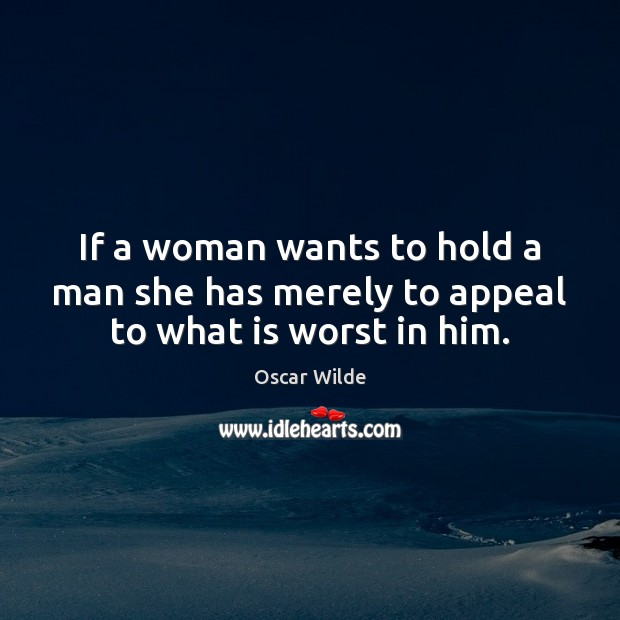 Image, If a woman wants to hold a man she has merely to appeal to what is worst in him.