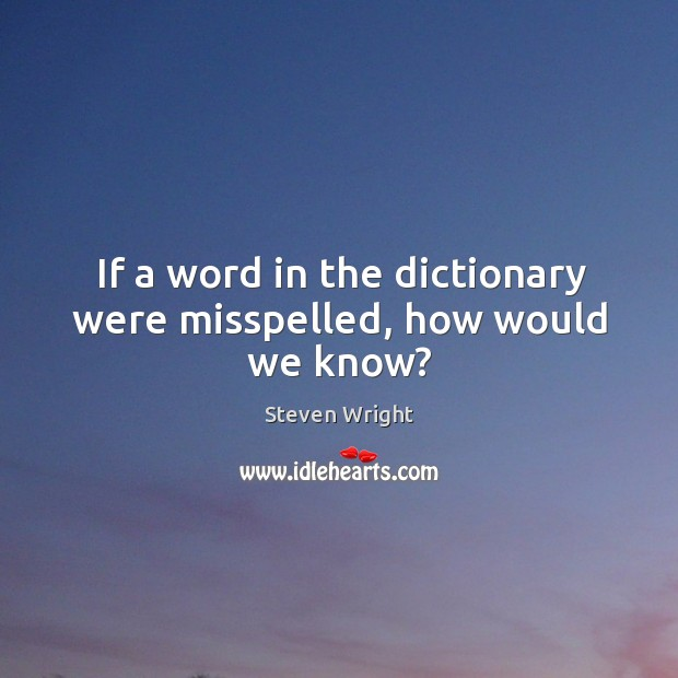 If a word in the dictionary were misspelled, how would we know? Image