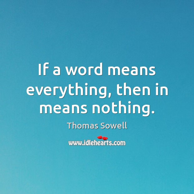 If a word means everything, then in means nothing. Thomas Sowell Picture Quote
