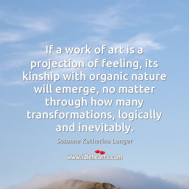 If a work of art is a projection of feeling, its kinship Susanne Katherina Langer Picture Quote