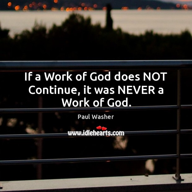 If a Work of God does NOT Continue, it was NEVER a Work of God. Paul Washer Picture Quote