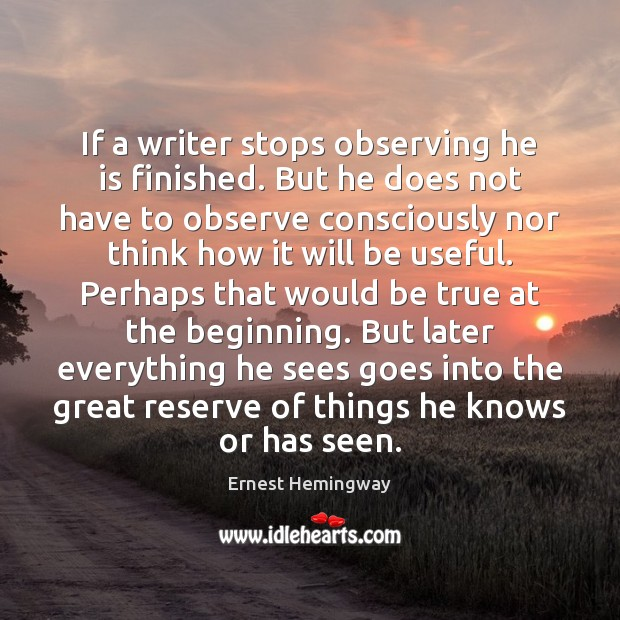 If a writer stops observing he is finished. But he does not Ernest Hemingway Picture Quote