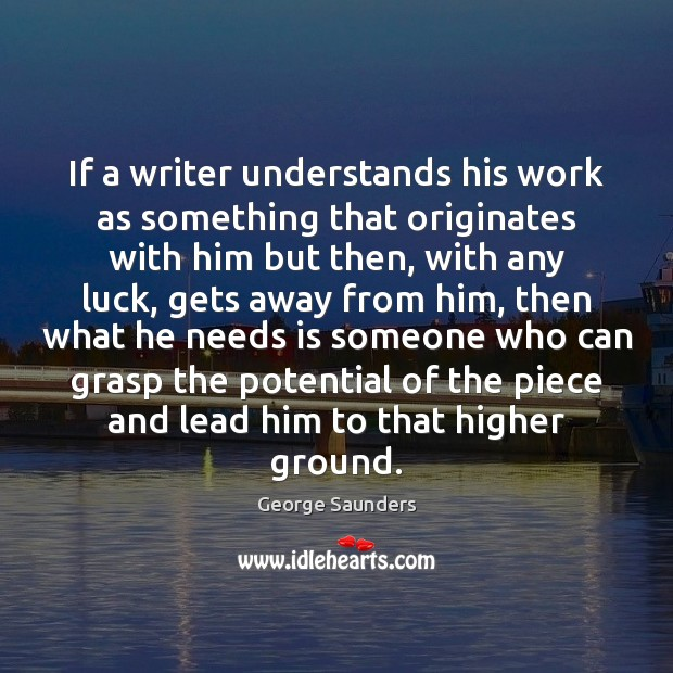 If a writer understands his work as something that originates with him George Saunders Picture Quote