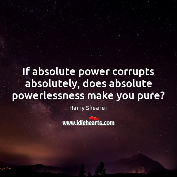 Image, If absolute power corrupts absolutely, does absolute powerlessness make you pure?