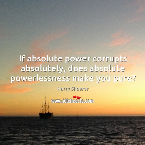 If absolute power corrupts absolutely, does absolute powerlessness make you pure? Harry Shearer Picture Quote