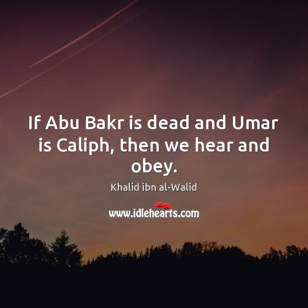 Image, If Abu Bakr is dead and Umar is Caliph, then we hear and obey.