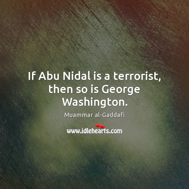 Image, If Abu Nidal is a terrorist, then so is George Washington.