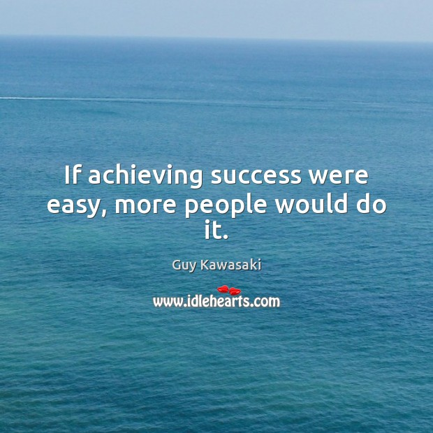 If achieving success were easy, more people would do it. Guy Kawasaki Picture Quote