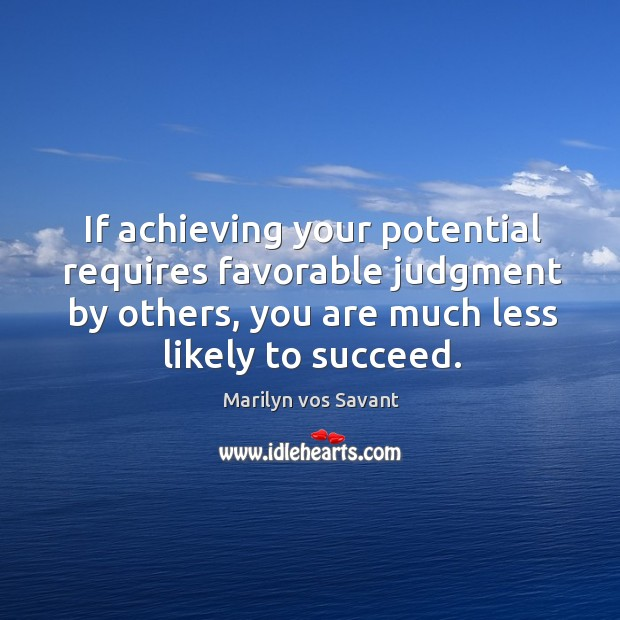 If achieving your potential requires favorable judgment by others, you are much Image